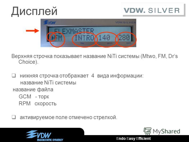 Endo Easy Efficient ® Дисплей Верхняя строчка показывает название NiTi системы (Mtwo, FM, Drs Choice). нижняя строчка отображает 4 вида информации: название NiTi системы название файла GCM - торк RPM скорость активируемое поле отмечено стрелкой.