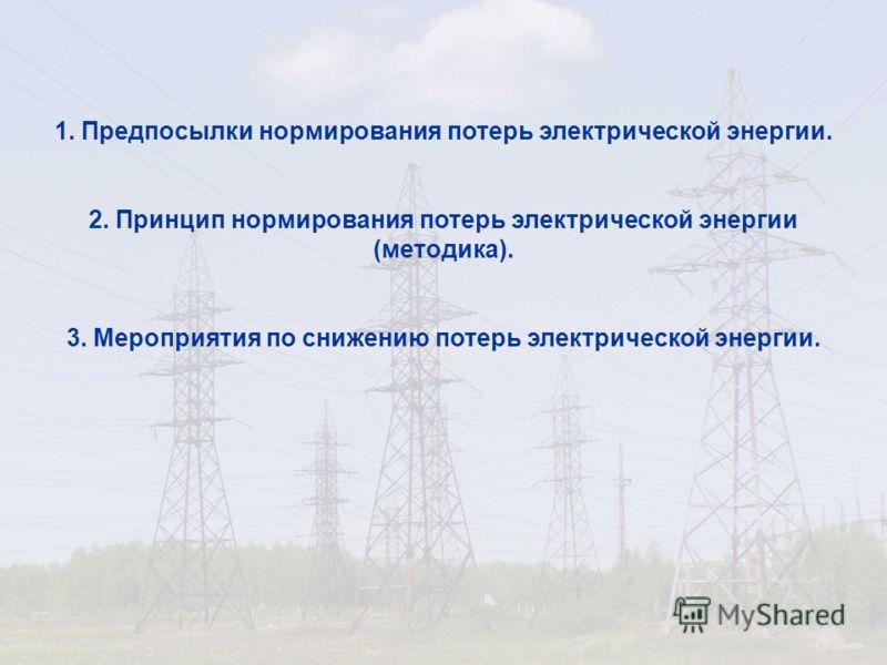 1. Предпосылки нормирования потерь электрической энергии. 2. Принцип нормирования потерь электрической энергии (методика). 3. Мероприятия по снижению потерь электрической энергии.