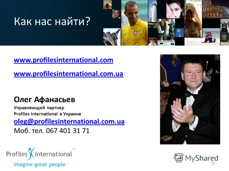 Как нас найти? www.profilesinternational.com www.profilesinternational.com.ua Олег Афанасьев Управляющий партнер Profiles International в Украине oleg@profilesinternational.com.ua Моб. тел. 067 401 31 71 30