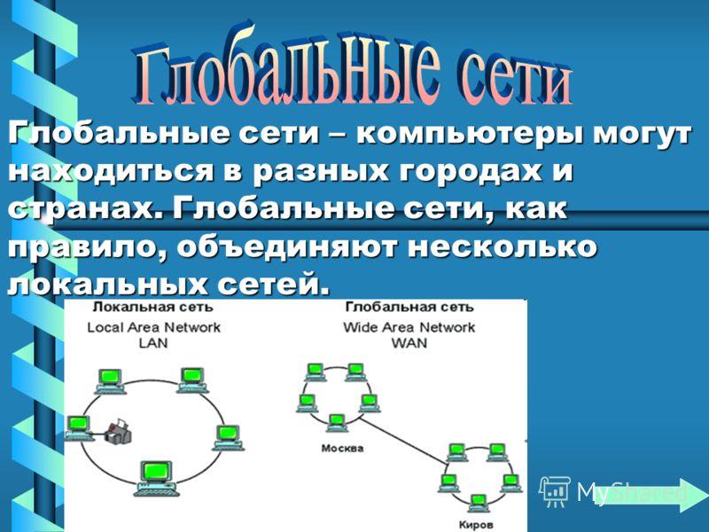 Глобальные сети – компьютеры могут находиться в разных городах и странах. Глобальные сети, как правило, объединяют несколько локальных сетей.