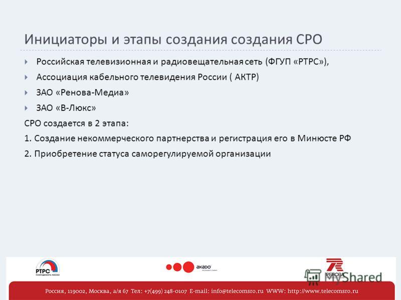 Инициаторы и этапы создания создания СРО Российская телевизионная и радиовещательная сеть (ФГУП «РТРС»), Ассоциация кабельного телевидения России ( АКТР) ЗАО «Ренова-Медиа» ЗАО «В-Люкс» СРО создается в 2 этапа: 1. Создание некоммерческого партнерства