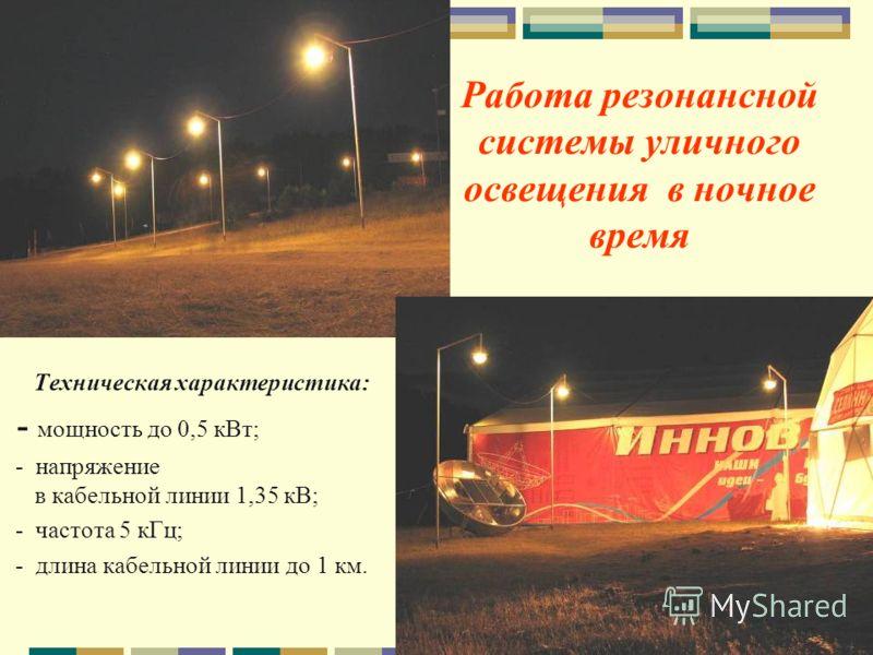 Работа резонансной системы уличного освещения в ночное время Техническая характеристика: - мощность до 0,5 кВт; - напряжение в кабельной линии 1,35 кВ; - частота 5 кГц; - длина кабельной линии до 1 км.