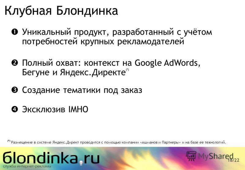 18/22 Уникальный продукт, разработанный с учётом потребностей крупных рекламодателей Полный охват: контекст на Google AdWords, Бегуне и Яндекс.Директе (*) Создание тематики под заказ Эксклюзив IMHO Клубная Блондинка (*) Размещение в системе Яндекс.Д