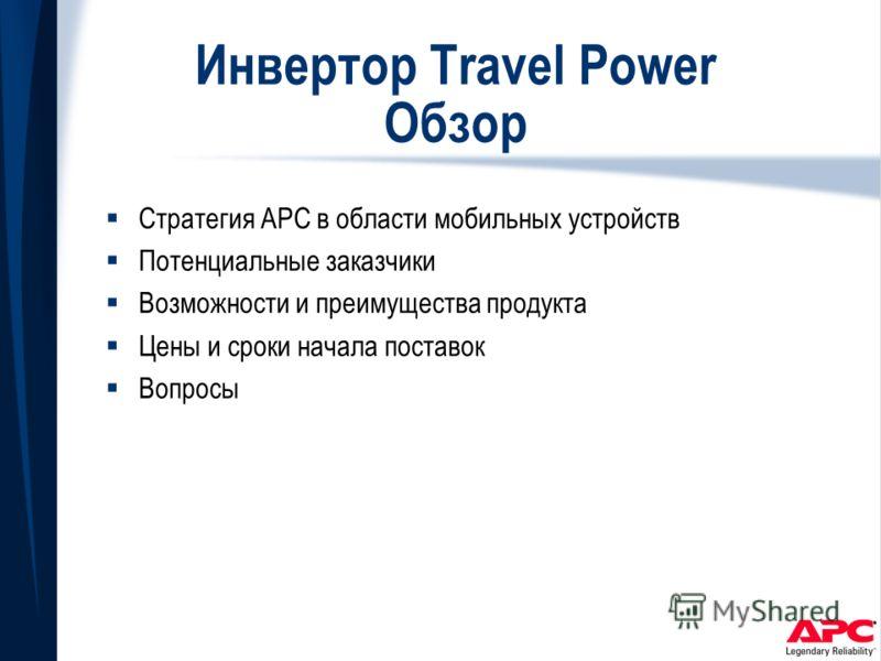 Инвертор Travel Power Обзор Стратегия APC в области мобильных устройств Потенциальные заказчики Возможности и преимущества продукта Цены и сроки начала поставок Вопросы