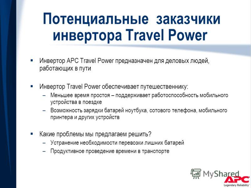 Потенциальные заказчики инвертора Travel Power Инвертор APC Travel Power предназначен для деловых людей, работающих в пути Инвертор Travel Power обеспечивает путешественнику: –Меньшее время простоя – поддерживает работоспособность мобильного устройст
