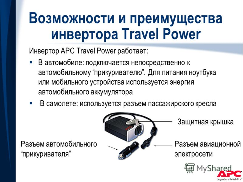 Возможности и преимущества инвертора Travel Power Инвертор APC Travel Power работает: В автомобиле: подключается непосредственно к автомобильному прикуривателю. Для питания ноутбука или мобильного устройства используется энергия автомобильного аккуму