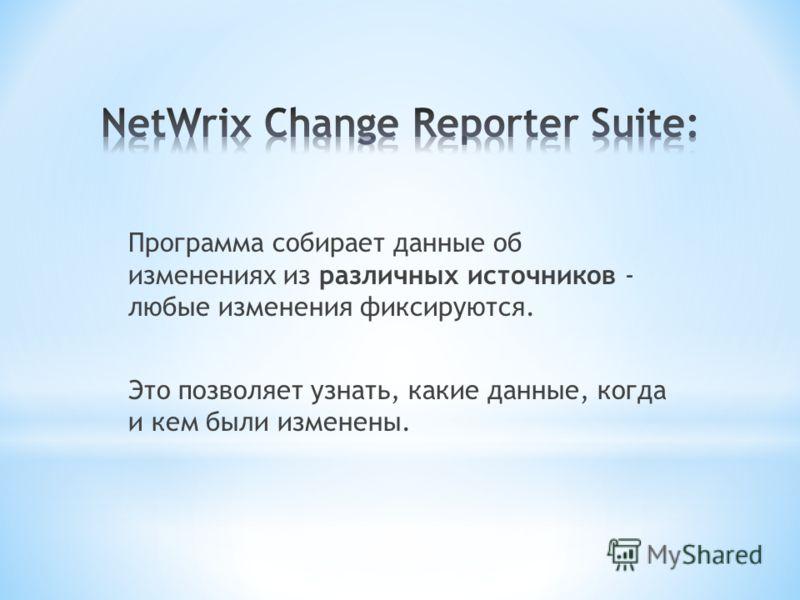 Программа собирает данные об изменениях из различных источников - любые изменения фиксируются. Это позволяет узнать, какие данные, когда и кем были изменены.