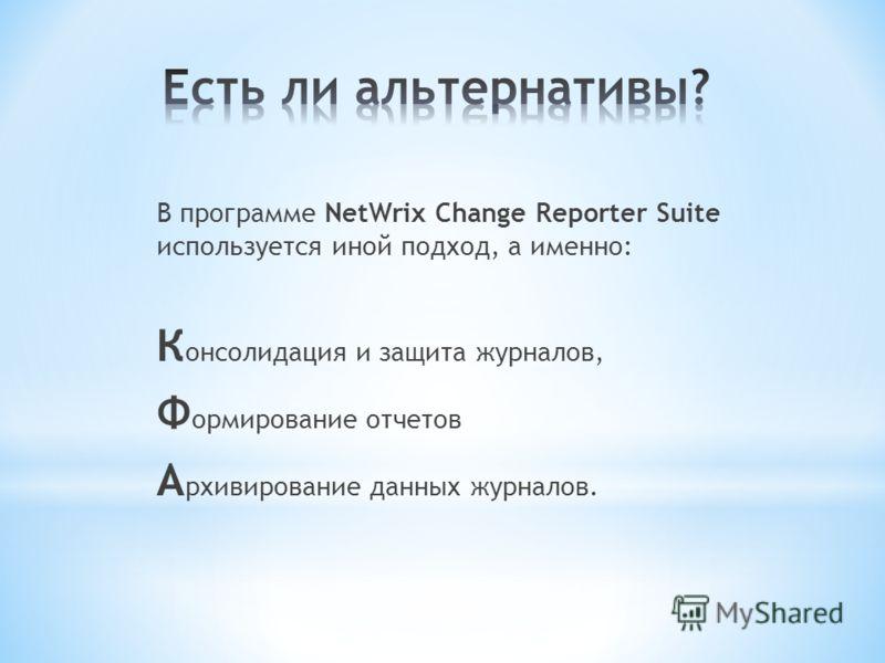 В программе NetWrix Change Reporter Suite используется иной подход, а именно: К онсолидация и защита журналов, Ф ормирование отчетов А рхивирование данных журналов.