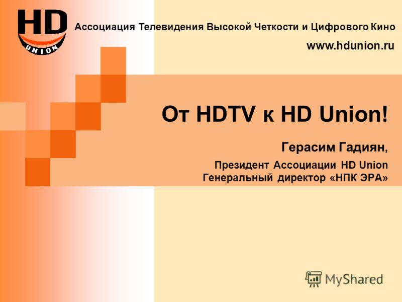 От HDTV к HD Union! Герасим Гадиян, Президент Ассоциации HD Union Генеральный директор «НПК ЭРА» Ассоциация Телевидения Высокой Четкости и Цифрового Кино www.hdunion.ru