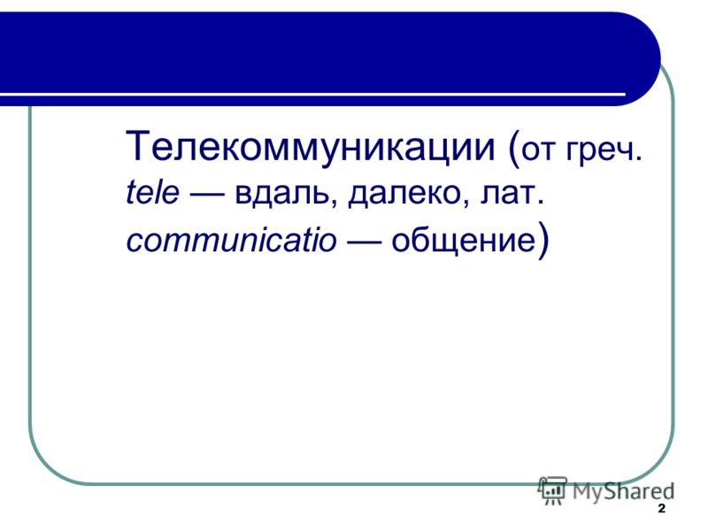 2 Телекоммуникации ( от греч. tele вдаль, далеко, лат. communicatio общение )