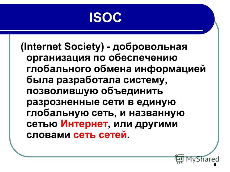 6 ISOC (Internet Society) - добровольная организация по обеспечению глобального обмена информацией была разработала систему, позволившую объединить разрозненные сети в единую глобальную сеть, и названную сетью Интернет, или другими словами сеть сетей