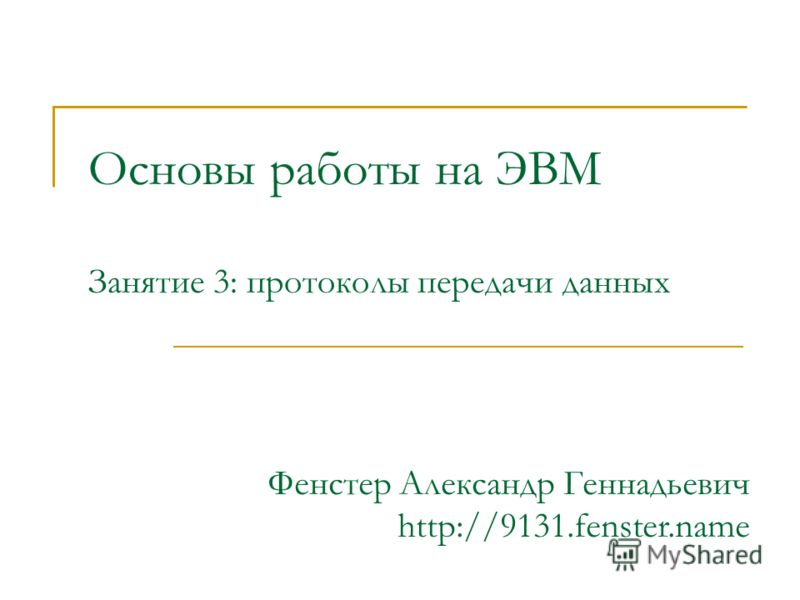 Основы работы на ЭВМ Занятие 3: протоколы передачи данных Фенстер Александр Геннадьевич http://9131.fenster.name
