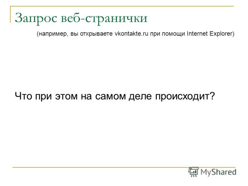 Запрос веб-странички Что при этом на самом деле происходит? (например, вы открываете vkontakte.ru при помощи Internet Explorer)