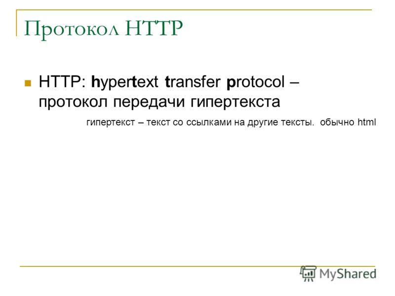 Протокол HTTP HTTP: hypertext transfer protocol – протокол передачи гипертекста гипертекст – текст со ссылками на другие тексты. обычно html