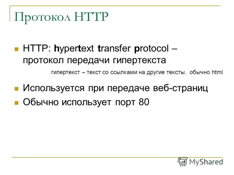 Протокол HTTP HTTP: hypertext transfer protocol – протокол передачи гипертекста Используется при передаче веб-страниц Обычно использует порт 80 гипертекст – текст со ссылками на другие тексты. обычно html