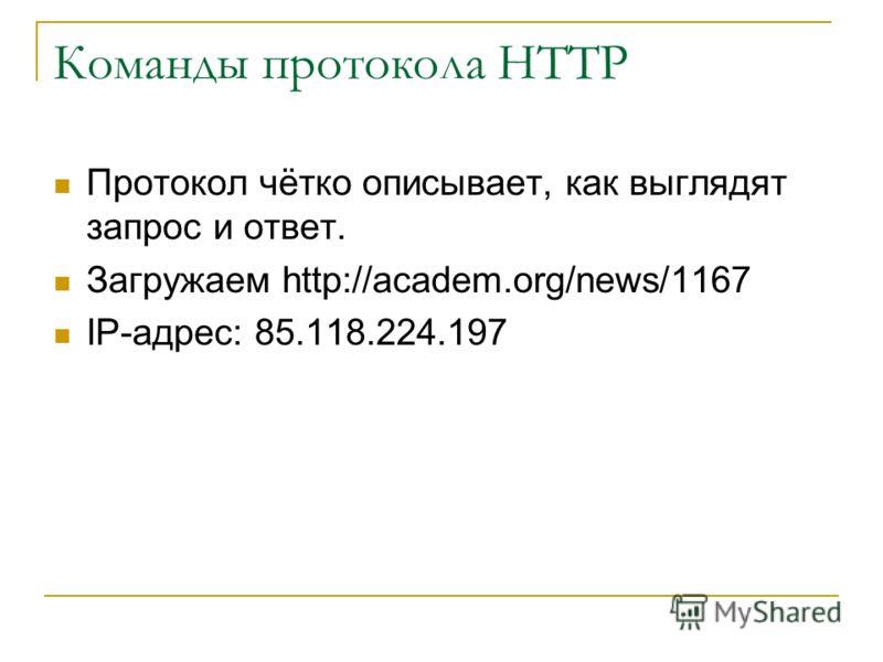 Команды протокола HTTP Протокол чётко описывает, как выглядят запрос и ответ. Загружаем http://academ.org/news/1167 IP-адрес: 85.118.224.197