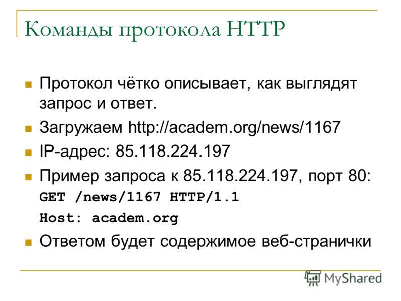Команды протокола HTTP Протокол чётко описывает, как выглядят запрос и ответ. Загружаем http://academ.org/news/1167 IP-адрес: 85.118.224.197 Пример запроса к 85.118.224.197, порт 80: GET /news/1167 HTTP/1.1 Host: academ.org Ответом будет содержимое в
