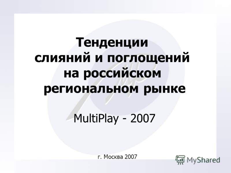 Тенденции слияний и поглощений на российском региональном рынке MultiPlay - 2007 г. Москва 2007