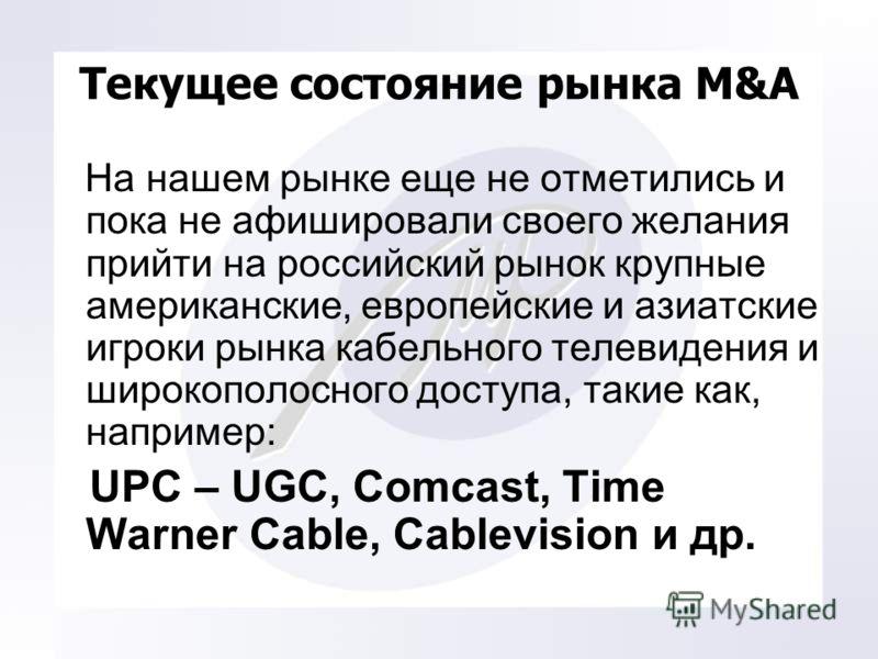 Текущее состояние рынка M&A На нашем рынке еще не отметились и пока не афишировали своего желания прийти на российский рынок крупные американские, европейские и азиатские игроки рынка кабельного телевидения и широкополосного доступа, такие как, напри