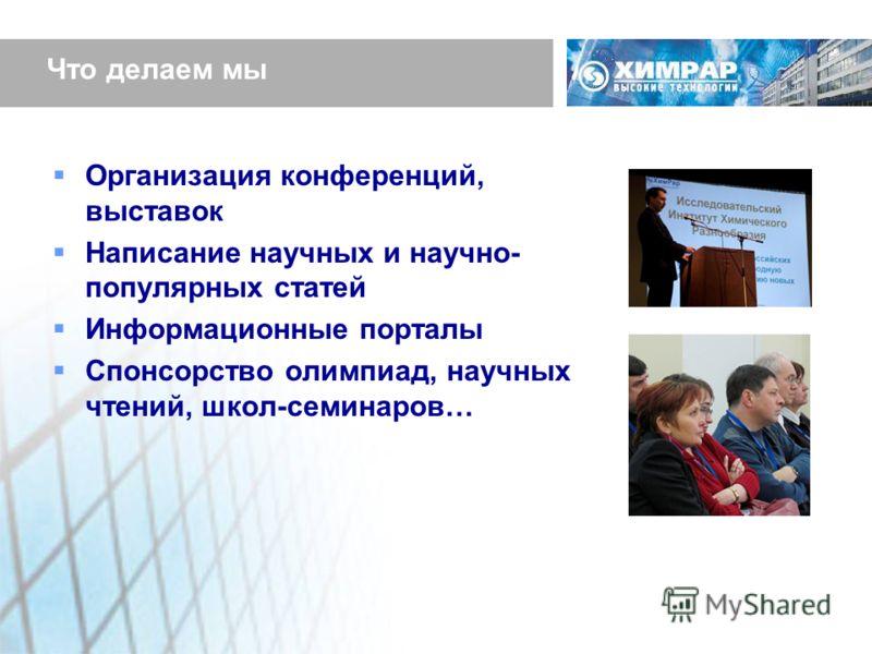 Что делаем мы Организация конференций, выставок Написание научных и научно- популярных статей Информационные порталы Спонсорство олимпиад, научных чтений, школ-семинаров…