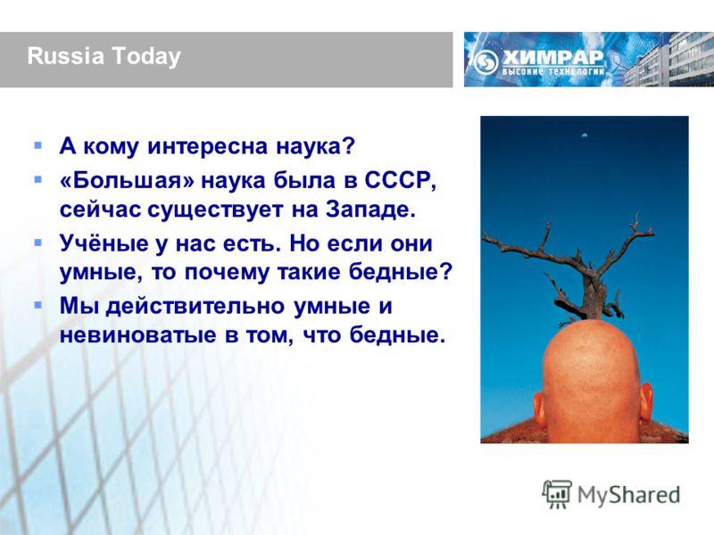 Russia Today А кому интересна наука? «Большая» наука была в СССР, сейчас существует на Западе. Учёные у нас есть. Но если они умные, то почему такие бедные? Мы действительно умные и невиноватые в том, что бедные.