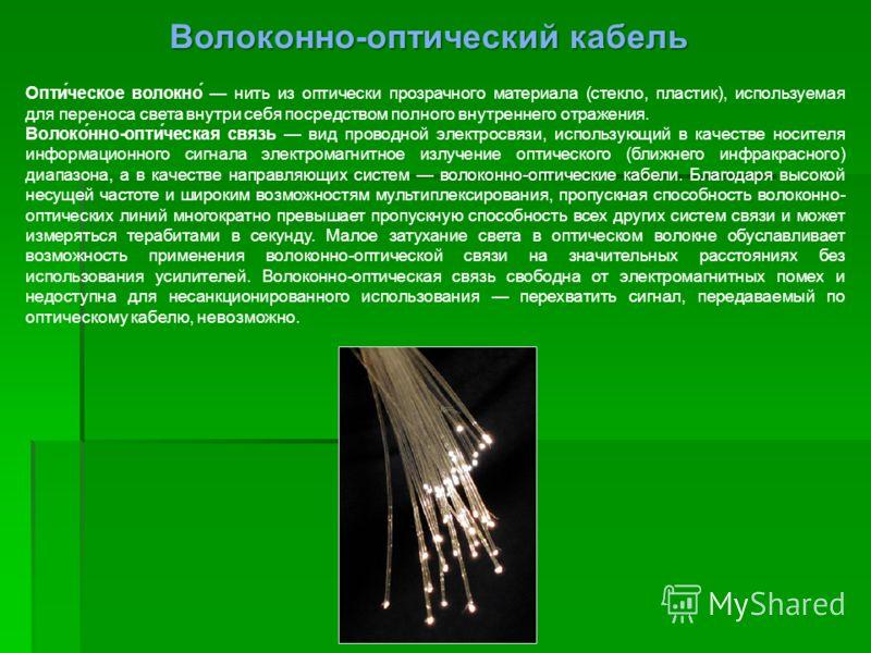 Опти́ческое волокно́ нить из оптически прозрачного материала (стекло, пластик), используемая для переноса света внутри себя посредством полного внутреннего отражения. Волоко́нно-опти́ческая связь вид проводной электросвязи, использующий в качестве но
