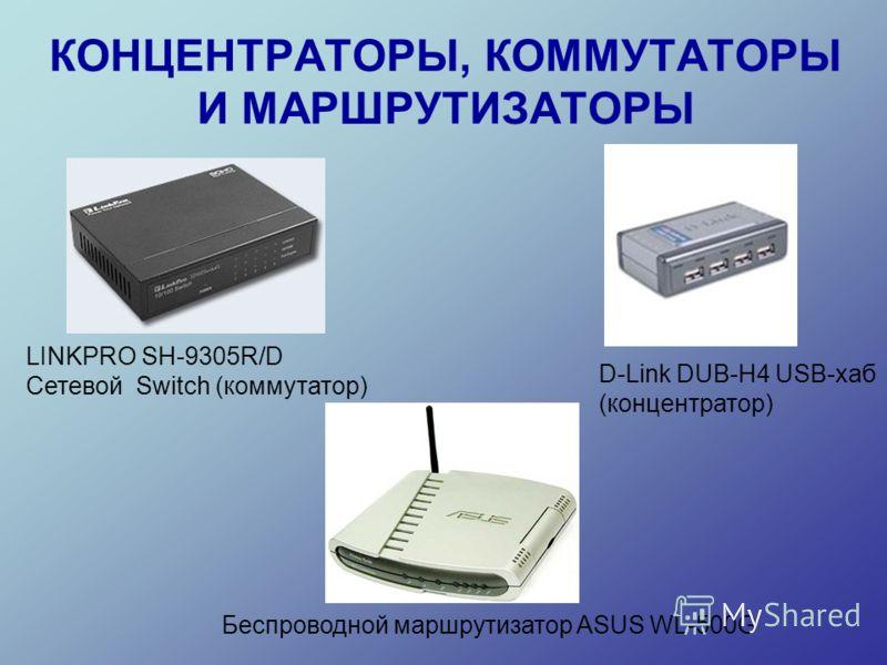КОНЦЕНТРАТОРЫ, КОММУТАТОРЫ И МАРШРУТИЗАТОРЫ LINKPRO SH-9305R/D Сетевой Switch (коммутатор) D-Link DUB-H4 USB-хаб (концентратор) Беспроводной маршрутизатор ASUS WL-500G