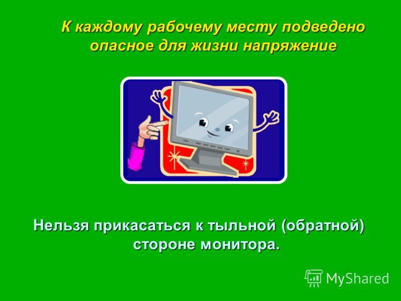 Нельзя прикасаться к тыльной (обратной) стороне монитора. К каждому рабочему месту подведено опасное для жизни напряжение