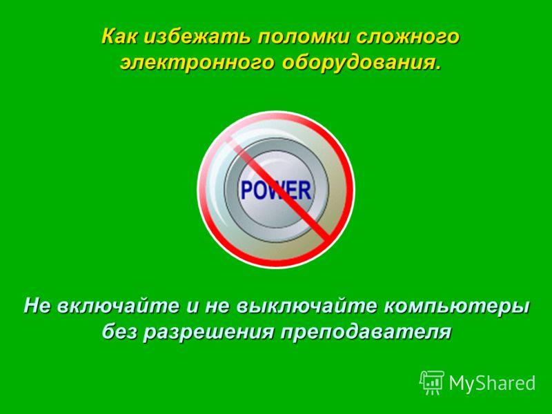 Не включайте и не выключайте компьютеры без разрешения преподавателя