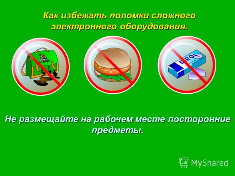 Как избежать поломки сложного электронного оборудования. Не размещайте на рабочем месте посторонние предметы.