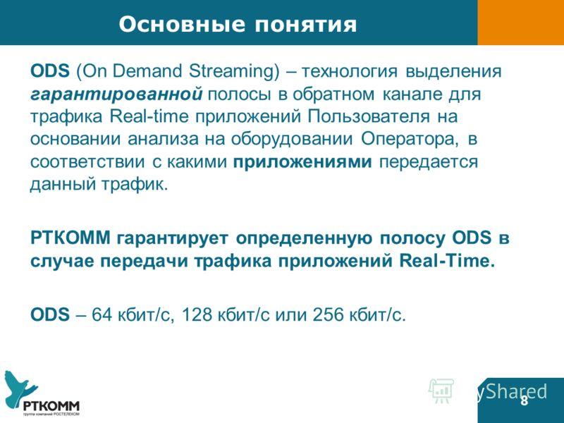 8 Основные понятия ODS (On Demand Streaming) – технология выделения гарантированной полосы в обратном канале для трафика Real-time приложений Пользователя на основании анализа на оборудовании Оператора, в соответствии с какими приложениями передается