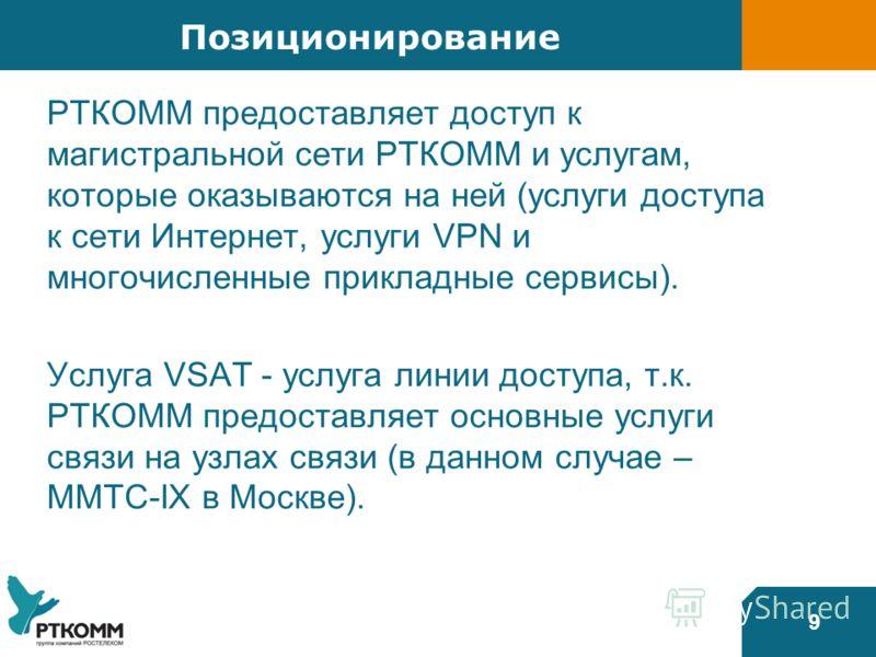 9 Позиционирование РТКОММ предоставляет доступ к магистральной сети РТКОММ и услугам, которые оказываются на ней (услуги доступа к сети Интернет, услуги VPN и многочисленные прикладные сервисы). Услуга VSAT - услуга линии доступа, т.к. РТКОММ предост