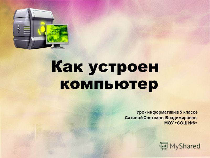 Как устроен компьютер Урок информатики в 5 классе Сатиной Светланы Владимировны МОУ «СОШ 6»