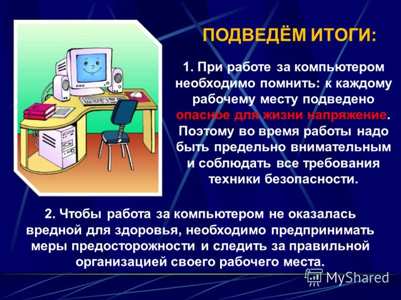 1. При работе за компьютером необходимо помнить: к каждому рабочему месту подведено опасное для жизни напряжение. Поэтому во время работы надо быть предельно внимательным и соблюдать все требования техники безопасности. ПОДВЕДЁМ ИТОГИ: 2. Чтобы работ