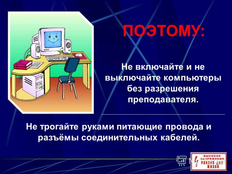 Не включайте и не выключайте компьютеры без разрешения преподавателя. ПОЭТОМУ: Не трогайте руками питающие провода и разъёмы соединительных кабелей.