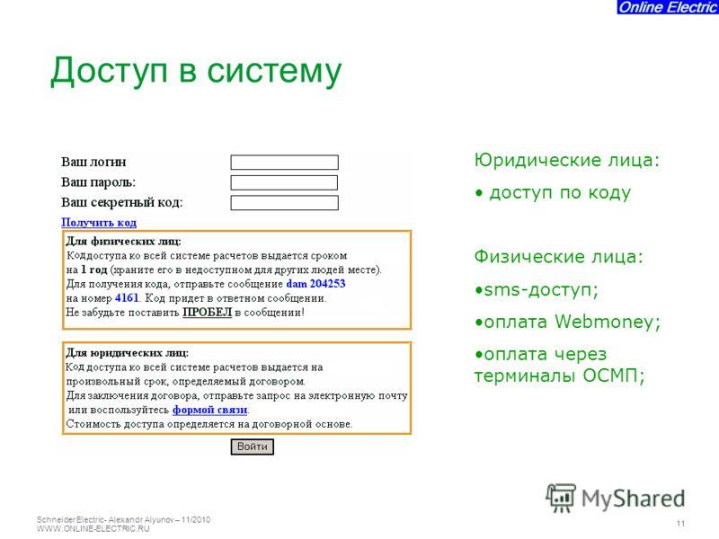 Schneider Electric 11 - Alexandr Alyunov – 11/2010 WWW.ONLINE-ELECTRIC.RU Юридические лица: доступ по коду Физические лица: sms-доступ; оплата Webmoney; оплата через терминалы ОСМП; Доступ в систему