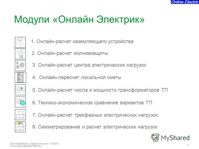 Schneider Electric 4 - Alexandr Alyunov – 11/2010 WWW.ONLINE-ELECTRIC.RU 1. Онлайн-расчет заземляющего устройства 2. Онлайн-расчет молниезащиты 3. Онлайн-расчет центра электрических нагрузок 4. Онлайн-пересчет локальной сметы 5. Онлайн-расчет числа и
