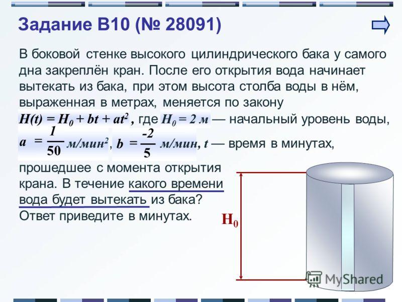 Задание B10 ( 28091) H0H0 В боковой стенке высокого цилиндрического бака у самого дна закреплён кран. После его открытия вода начинает вытекать из бака, при этом высота столба воды в нём, выраженная в метрах, меняется по закону H(t) = H 0 + bt + at 2