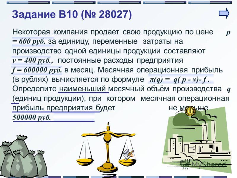 Задание B10 ( 28027) Некоторая компания продает свою продукцию по цене p = 600 руб. за единицу, переменные затраты на производство одной единицы продукции составляют ν = 400 руб., постоянные расходы предприятия f = 600000 руб. в месяц. Месячная опера