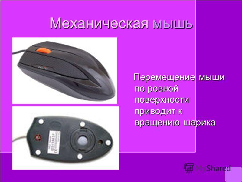 Механическая мышь Перемещение мыши по ровной поверхности приводит к вращению шарика Перемещение мыши по ровной поверхности приводит к вращению шарика