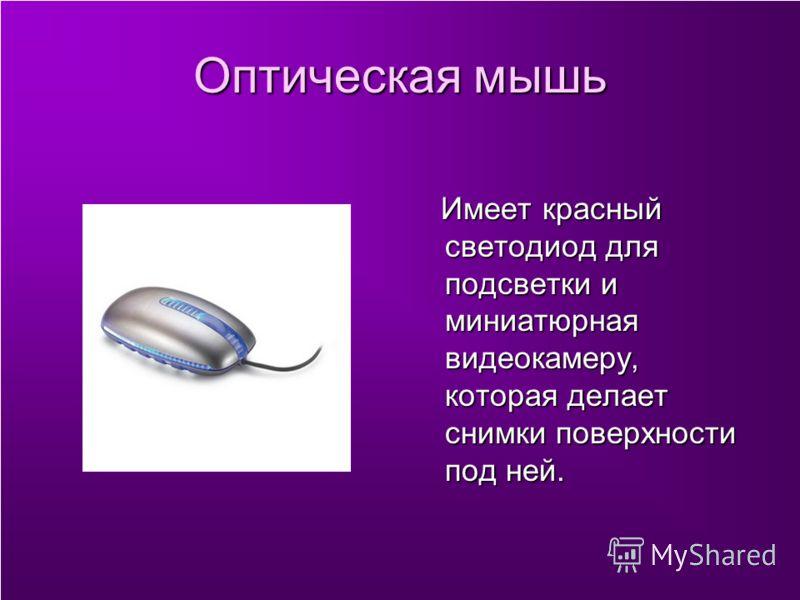 Оптическая мышь Имеет красный светодиод для подсветки и миниатюрная видеокамеру, которая делает снимки поверхности под ней. Имеет красный светодиод для подсветки и миниатюрная видеокамеру, которая делает снимки поверхности под ней.
