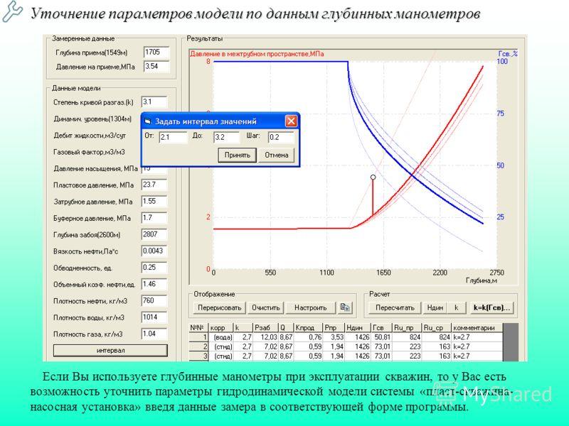 Уточнение параметров модели по данным глубинных манометров Если Вы используете глубинные манометры при эксплуатации скважин, то у Вас есть возможность уточнить параметры гидродинамической модели системы «пласт-скважина- насосная установка» введя данн