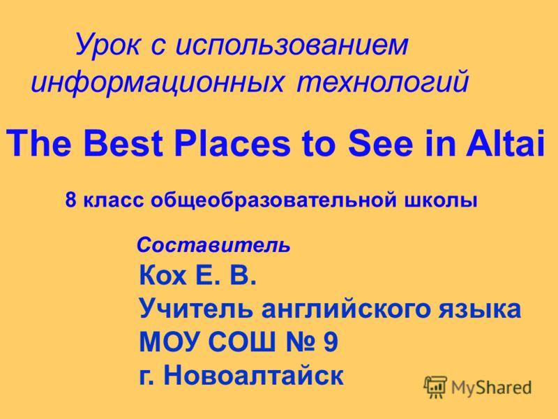 Урок с использованием информационных технологий The Best Places to See in Altai 8 класс общеобразовательной школы Составитель Кох Е. В. Учитель английского языка МОУ СОШ 9 г. Новоалтайск