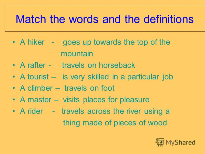 Match the words and the definitions A hiker - goes up towards the top of the mountain A rafter - travels on horseback A tourist – is very skilled in a particular job A climber – travels on foot A master – visits places for pleasure A rider - travels