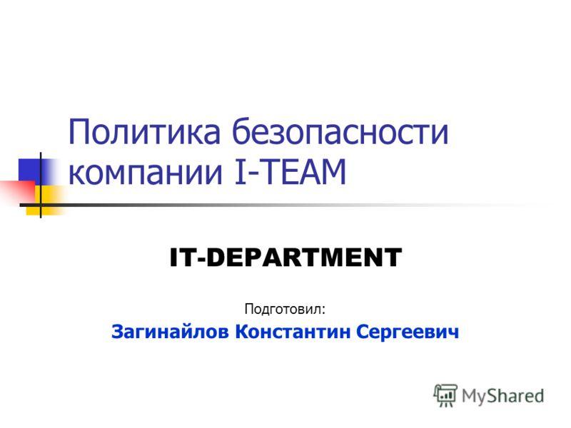 Политика безопасности компании I-TEAM IT-DEPARTMENT Подготовил: Загинайлов Константин Сергеевич