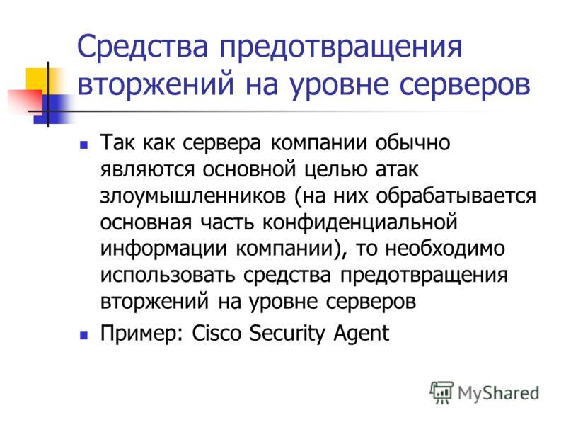 Средства предотвращения вторжений на уровне серверов Так как сервера компании обычно являются основной целью атак злоумышленников (на них обрабатывается основная часть конфиденциальной информации компании), то необходимо использовать средства предотв
