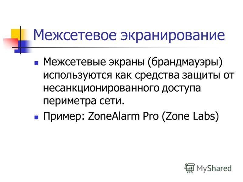 Межсетевое экранирование Межсетевые экраны (брандмауэры) используются как средства защиты от несанкционированного доступа периметра сети. Пример: ZoneAlarm Pro (Zone Labs)