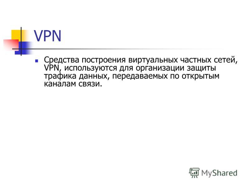 VPN Средства построения виртуальных частных сетей, VPN, используются для организации защиты трафика данных, передаваемых по открытым каналам связи.