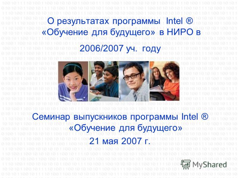 О результатах программы Intel ® «Обучение для будущего» в НИРО в 2006/2007 уч. году Семинар выпускников программы Intel ® «Обучение для будущего» 21 мая 2007 г.
