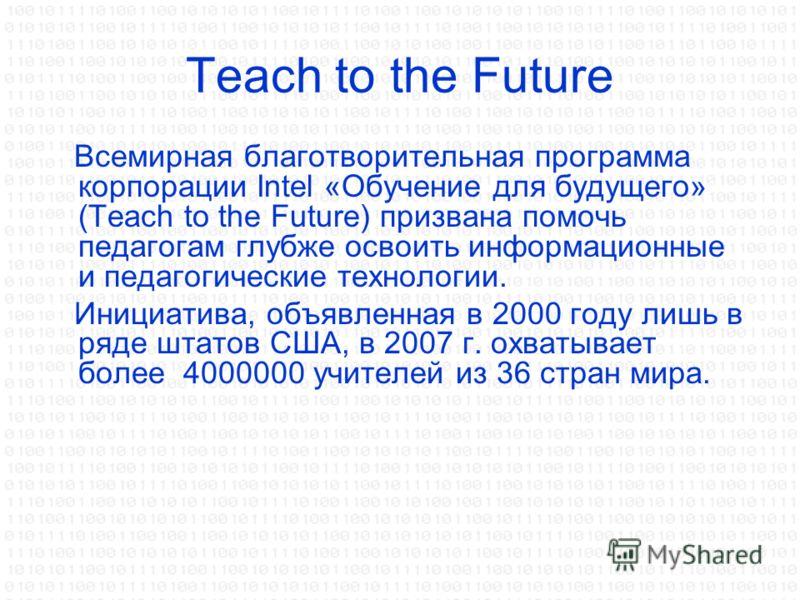 Teach to the Future Всемирная благотворительная программа корпорации Intel «Обучение для будущего» (Teach to the Future) призвана помочь педагогам глубже освоить информационные и педагогические технологии. Инициатива, объявленная в 2000 году лишь в р